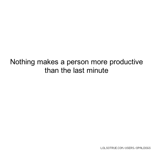 Nothing makes a person more productive than the last minute