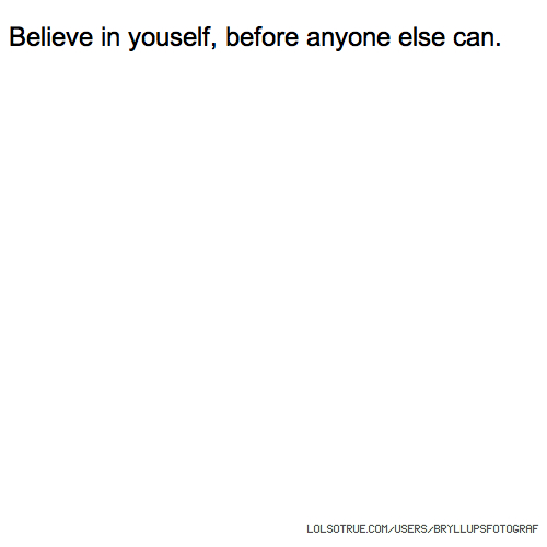 Believe in youself, before anyone else can.
