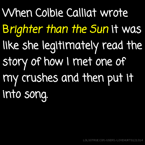 When Colbie Calliat wrote Brighter than the Sun it was like she legitimately read the story of how I met one of my crushes and then put it into song.