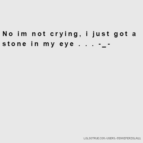 No im not crying, i just got a stone in my eye . . . -_-