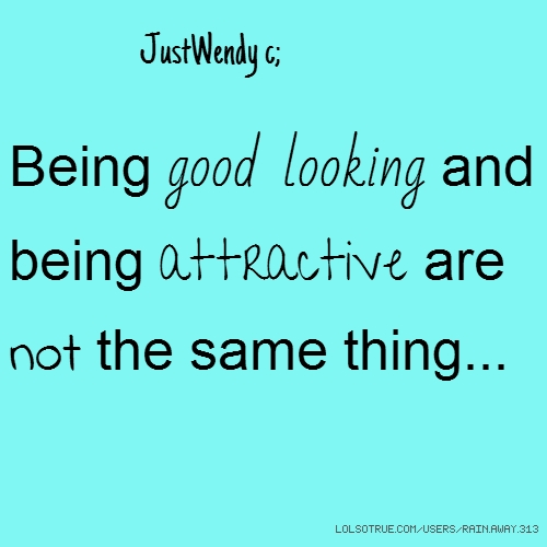 JustWendy c; Being good looking and being attractive are not the same thing...