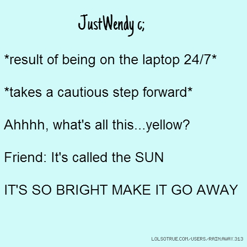 JustWendy c; *result of being on the laptop 24/7* *takes a cautious step forward* Ahhhh, what's all this...yellow? Friend: It's called the SUN IT'S SO BRIGHT MAKE IT GO AWAY