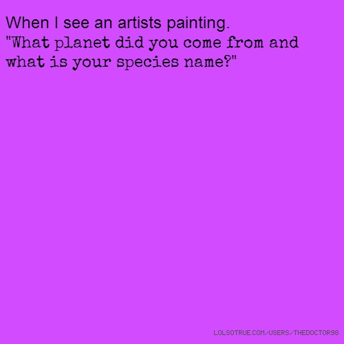 "When I see an artists painting. ""What planet did you come from and what is your species name?"""