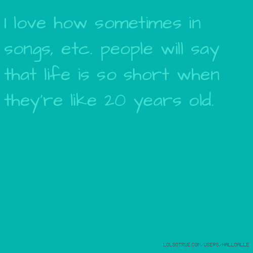 I love how sometimes in songs, etc. people will say that life is so short when they're like 20 years old.