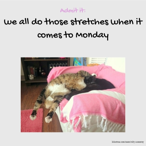 Admit it: we all do those stretches when it comes to Monday