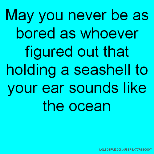 May you never be as bored as whoever figured out that holding a seashell to your ear sounds like the ocean