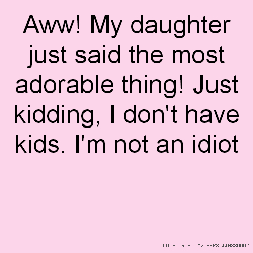 Aww! My daughter just said the most adorable thing! Just kidding, I don't have kids. I'm not an idiot