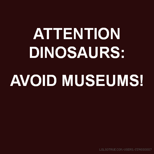 ATTENTION DINOSAURS: AVOID MUSEUMS!