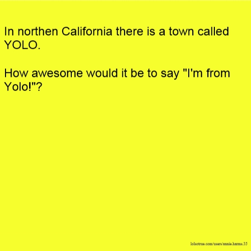 """In northen California there is a town called YOLO. How awesome would it be to say """"I'm from Yolo!""""?"""