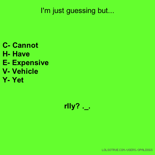 I'm just guessing but... C- Cannot H- Have E- Expensive V- Vehicle Y- Yet rlly? ._.