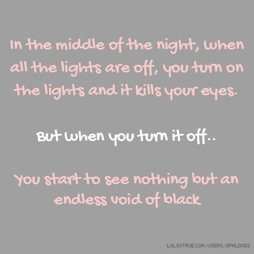 In the middle of the night, when all the lights are off, you turn on the lights and it kills your eyes. But when you turn it off.. You start to see nothing but an endless void of black