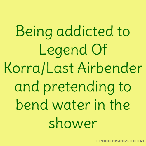 Being addicted to Legend Of Korra/Last Airbender and pretending to bend water in the shower