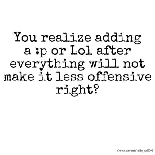 You realize adding a :p or Lol after everything will not make it less offensive right?
