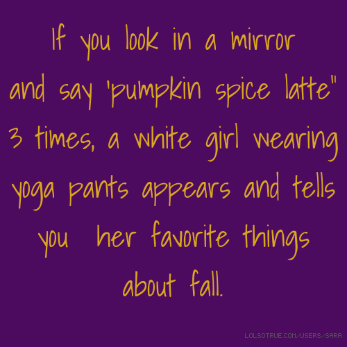 "If you look in a mirror and say 'pumpkin spice latte"" 3 times, a white girl wearing yoga pants appears and tells you her favorite things about fall."