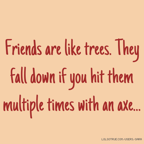 Friends are like trees. They fall down if you hit them multiple times with an axe...