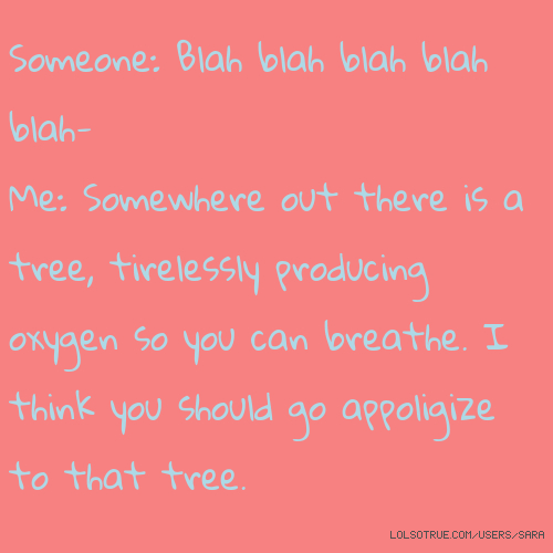 Someone: Blah blah blah blah blah- Me: Somewhere out there is a tree, tirelessly producing oxygen so you can breathe. I think you should go appoligize to that tree.