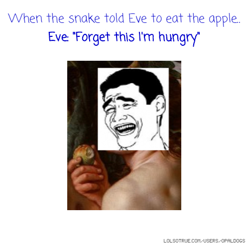 """When the snake told Eve to eat the apple.. Eve: """"Forget this I'm hungry"""""""