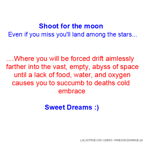 Shoot for the moon Even if you miss you'll land among the stars... ....Where you will be forced drift aimlessly farther into the vast, empty, abyss of space until a lack of food, water, and oxygen causes you to succumb to deaths cold embrace Sweet Dreams :)
