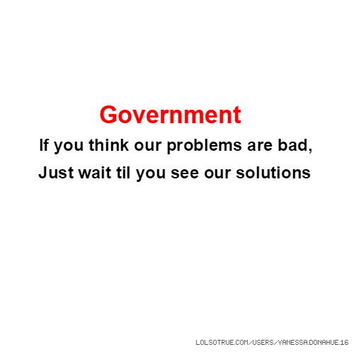 Government If you think our problems are bad, Just wait til you see our solutions