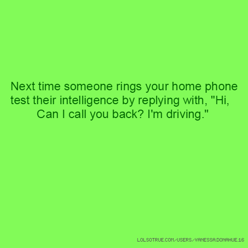 "Next time someone rings your home phone test their intelligence by replying with, ""Hi, Can I call you back? I'm driving."""