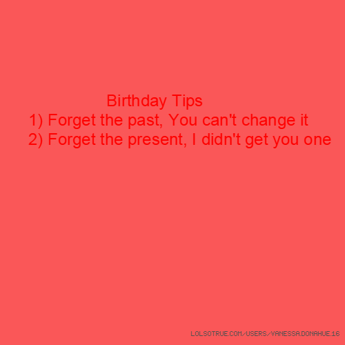 Birthday Tips 1) Forget the past, You can't change it 2) Forget the present, I didn't get you one