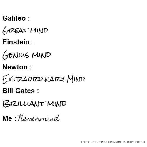 Galileo : Great mind Einstein : Genius mind Newton : Extraordinary Mind Bill Gates : Brilliant mind Me : Nevermind