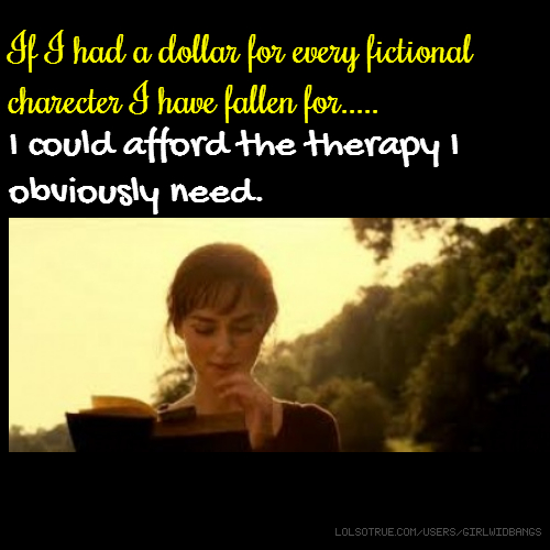If I had a dollar for every fictional charecter I have fallen for..... I could afford the therapy I obviously need.