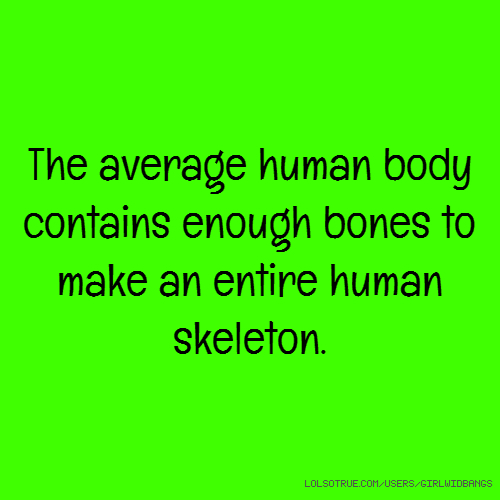 The average human body contains enough bones to make an entire human skeleton.