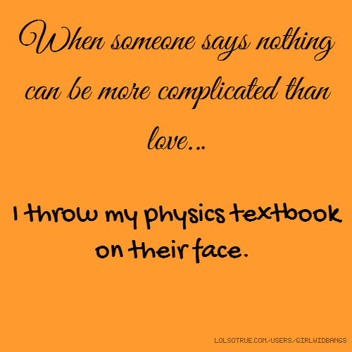 When someone says nothing can be more complicated than love... I throw my physics textbook on their face.