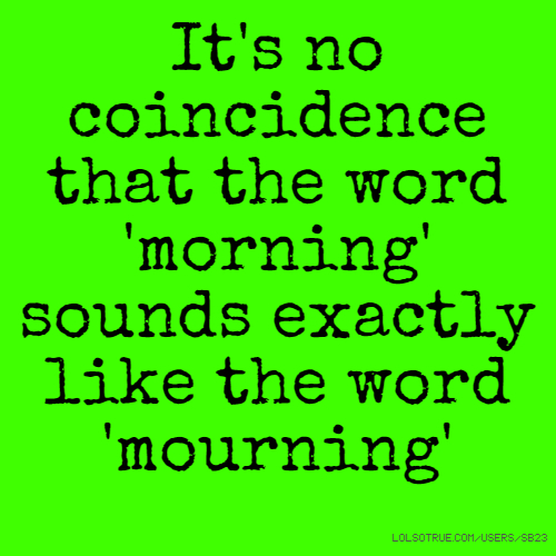 It's no coincidence that the word 'morning' sounds exactly like the word 'mourning'