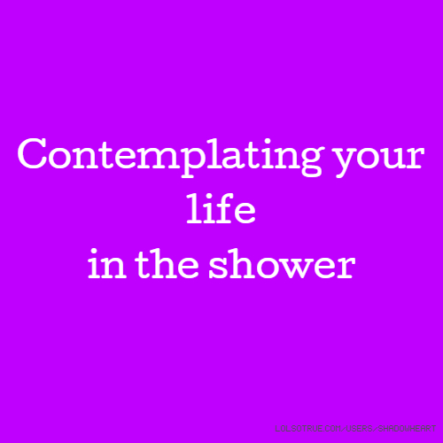 Contemplating your life in the shower