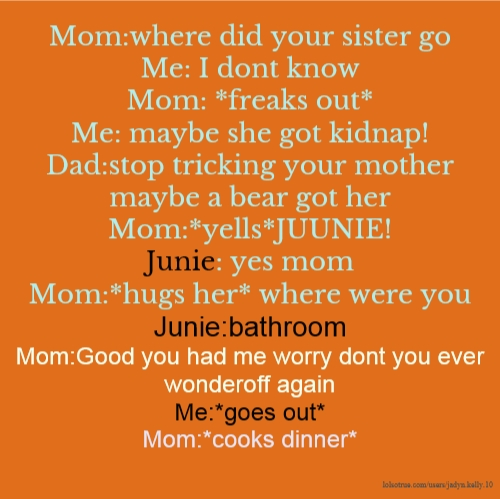 Mom:where did your sister go Me: I dont know Mom: *freaks out* Me: maybe she got kidnap! Dad:stop tricking your mother maybe a bear got her Mom:*yells*JUUNIE! Junie: yes mom Mom:*hugs her* where were you Junie:bathroom Mom:Good you had me worry dont you ever wonderoff again Me:*goes out* Mom:*cooks dinner*