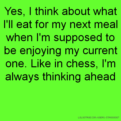 Yes, I think about what I'll eat for my next meal when I'm supposed to be enjoying my current one. Like in chess, I'm always thinking ahead