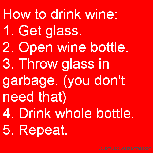 How to drink wine: 1. Get glass. 2. Open wine bottle. 3. Throw glass in garbage. (you don't need that) 4. Drink whole bottle. 5. Repeat.
