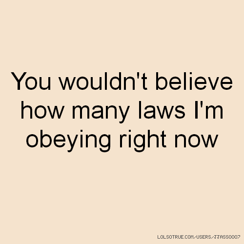 You wouldn't believe how many laws I'm obeying right now