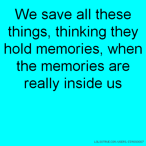 We save all these things, thinking they hold memories, when the memories are really inside us