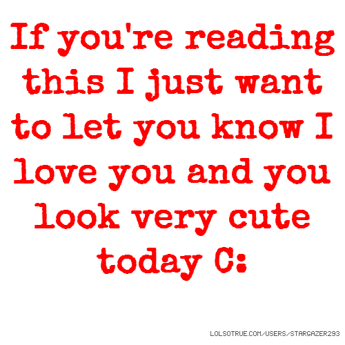 If you're reading this I just want to let you know I love you and you look very cute today C:
