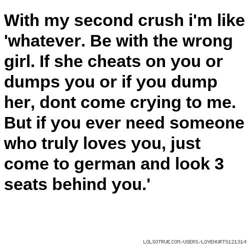 With my second crush i'm like 'whatever. Be with the wrong girl. If she cheats on you or dumps you or if you dump her, dont come crying to me. But if you ever need someone who truly loves you, just come to german and look 3 seats behind you.'