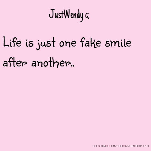 JustWendy c; Life is just one fake smile after another..