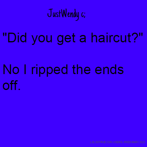 """JustWendy c; """"Did you get a haircut?"""" No I ripped the ends off."""