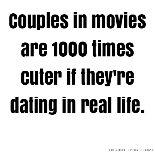 Couples in movies are 1000 times cuter if they're dating in real life.