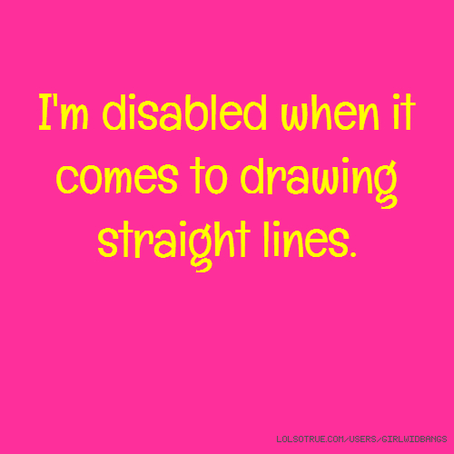 I'm disabled when it comes to drawing straight lines.
