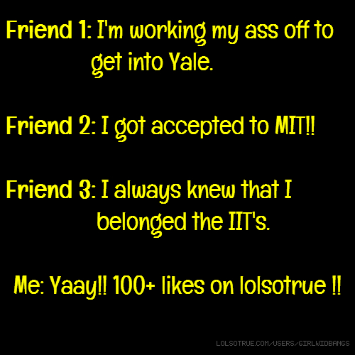 Friend 1: I'm working my ass off to get into Yale. Friend 2: I got accepted to MIT!! Friend 3: I always knew that I belonged the IIT's. Me: Yaay!! 100+ likes on lolsotrue !!