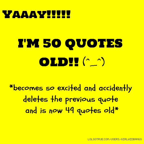 Yaaay!!!!! I'M 50 QUOTES OLD!! (^_^) *becomes so excited and accidently deletes the previous quote and is now 49 quotes old*