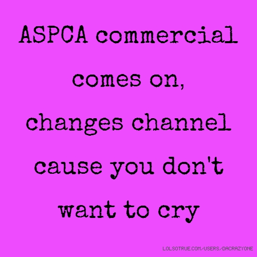 ASPCA commercial comes on, changes channel cause you don't want to cry