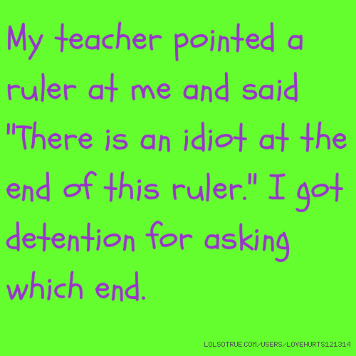 """My teacher pointed a ruler at me and said """"There is an idiot at the end of this ruler."""" I got detention for asking which end."""