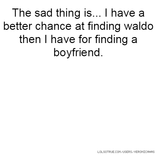 The sad thing is... I have a better chance at finding waldo then I have for finding a boyfriend.