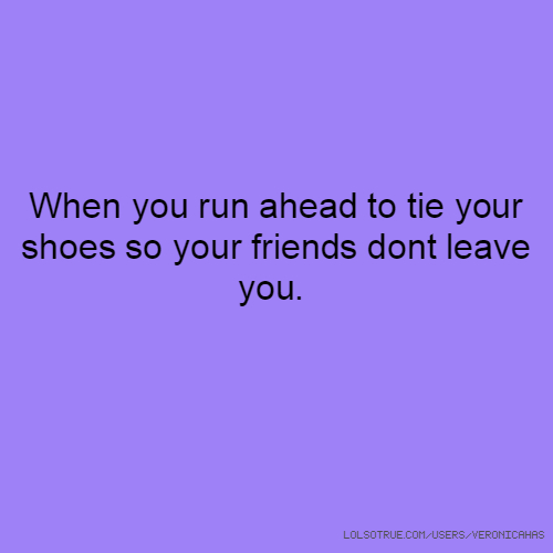 When you run ahead to tie your shoes so your friends dont leave you.