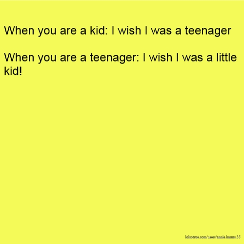 When you are a kid: I wish I was a teenager When you are a teenager: I wish I was a little kid!