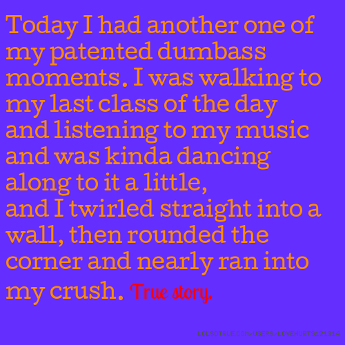 Today I had another one of my patented dumbass moments. I was walking to my last class of the day and listening to my music and was kinda dancing along to it a little, and I twirled straight into a wall, then rounded the corner and nearly ran into my crush. True story.